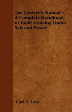 The Cruiser's Manual - A Complete Handbook of Yacht Cruising Under Sail and Power