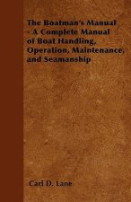 The Boatman's Manual - A Complete Manual of Boat Handling, Operation, Maintenance, and Seamanship