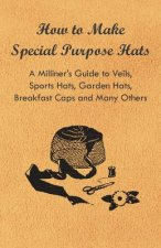 How to Make Special Purpose Hats - A Milliner's Guide to Veils, Sports Hats, Garden Hats, Breakfast Caps and Many Others
