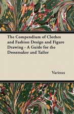 The Compendium of Clothes and Fashion Design and Figure Drawing - A Guide for the Dressmaker and Tailor