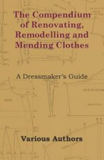 The Compendium of Renovating, Remodelling and Mending Clothes - A Dressmaker's Guide
