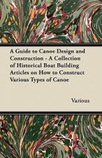 A Guide to Canoe Design and Construction - A Collection of Historical Boat Building Articles on How to Construct Various Types of Canoe