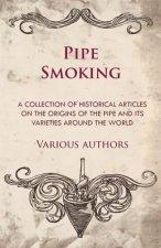 Pipe Smoking - A Collection of Historical Articles on the Origins of the Pipe and Its Varieties Around the World