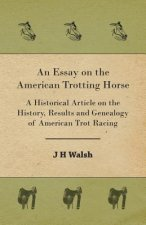 An Essay on the American Trotting Horse - A Historical Article on the History, Results and Genealogy of American Trot Racing