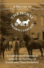 A History of the Horse Drawn Carriage - A Collection of Historical Articles on Varieties of Coach and Their Evolution