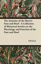 The Anatomy of the Horse's Foot and Hoof - A Collection of Historical Articles on the Physiology and Function of the Foot and Hoof
