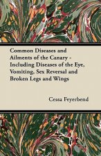 Common Diseases and Ailments of the Canary - Including Diseases of the Eye, Vomiting, Sex Reversal and Broken Legs and Wings
