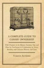 A Complete Guide to Canary Ownership - With Chapters on Its History, Varieties, Tips and Plans for Purchasing or Constructing an Aviary, Breeding and
