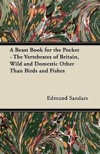 A Beast Book for the Pocket - The Vertebrates of Britain, Wild and Domestic Other Than Birds and Fishes