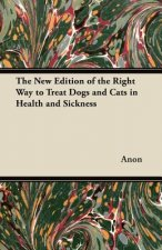 The New Edition of the Right Way to Treat Dogs and Cats in Health and Sickness