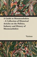 A Guide to Monmouthshire - A Collection of Historical Articles on the Politics, Industry and History of Monmouthshire