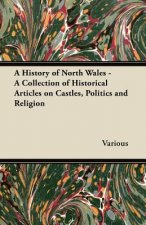 A History of North Wales - A Collection of Historical Articles on Castles, Politics and Religion