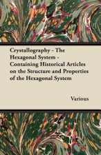 Crystallography - The Hexagonal System - Containing Historical Articles on the Structure and Properties of the Hexagonal System