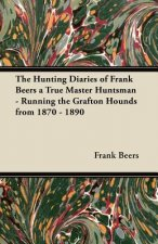 The Hunting Diaries of Frank Beers a True Master Huntsman - Running the Grafton Hounds from 1870 - 1890