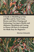 A Guide to Modelling in Clay and Wax and for Terra Cotta, Bronze and Silver Chasing and Embossing, Carving in Marble and Alabaster, Moulding and Casti