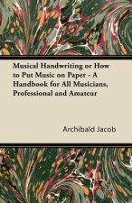 Musical Handwriting or How to Put Music on Paper - A Handbook for All Musicians, Professional and Amateur