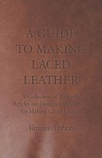 A Guide to Making Laced Leather - A Collection of Historical Articles on Designs and Methods for Making Laced Leather