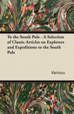 To the South Pole - A Selection of Classic Articles on Explorers and Expeditions to the South Pole