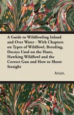 A Guide to Wildfowling Inland and Over Water - With Chapters on Types of Wildfowl, Breeding, Decoys Used on the Hunt, Hawking Wildfowl and the Correct