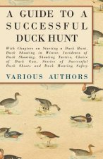 A Guide to a Successful Duck Hunt - With Chapters on Starting a Duck Hunt, Duck Shooting in Winter, Incidents of Duck Shooting, Shooting Tactics, Choi