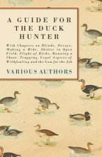 A Guide for the Duck Hunter - With Chapters on Blinds, Decoys, Making a Hide, Shelter in Open Field, Flight of Birds, Running a Shoot, Trapping, Legal
