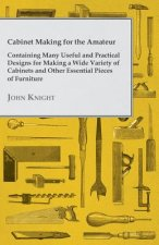 Cabinet Making for the Amateur - Containing Many Useful and Practical Designs for Making a Wide Variety of Cabinets and Other Essential Pieces of Furn