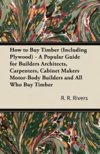 How to Buy Timber (Including Plywood) - A Popular Guide for Builders Architects, Carpenters, Cabinet Makers Motor-Body Builders and All Who Buy Timber