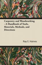 Carpentry and Woodworking - A Handbook of Tools, Materials, Methods, and Directions
