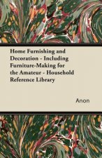 Home Furnishing and Decoration - Including Furniture-Making for the Amateur - Household Reference Library