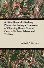 A Little Book of Climbing Plants - Including a Discussion of Climbing Roses, Ground Covers, Trailers, Arbors and Trellises