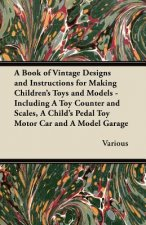 A Book of Vintage Designs and Instructions for Making Children's Toys and Models - Including a Toy Counter and Scales, a Child's Pedal Toy Motor Car,