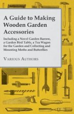 A Guide to Making Wooden Garden Accessories - Including a Novel Garden Barrow, a Garden Bird Table, a Tea Wagon for the Garden and Collecting and Moun