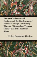 Famous Craftsman and Designers of the Golden Age of Furniture Design - Including Thomas Chippendale, Thomas Sheraton and the Brothers Adam