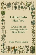 Let the Herbs Heal You - A Guide to the Healing Herbs of Great Britain