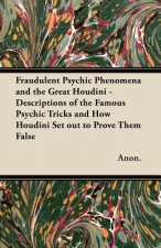 Fraudulent Psychic Phenomena and the Great Houdini - Descriptions of the Famous Psychic Tricks and How Houdini Set out to Prove Them False