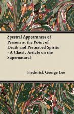 Spectral Appearances of Persons at the Point of Death and Perturbed Spirits - A Classic Article on the Supernatural