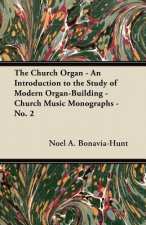 The Church Organ - An Introduction to the Study of Modern Organ-Building - Church Music Monographs - No. 2