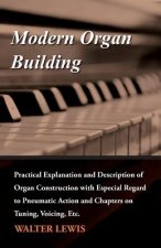 Modern Organ Building - Practical Explanation and Description of Organ Construction with Especial Regard to Pneumatic Action and Chapters on Tuning, V