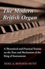 The Modern British Organ - A Theoretical and Practical Treatise on the Tone and Mechanism of the King of Instruments