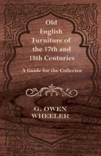 Old English Furniture of the 17th and 18th Centuries - A Guide for the Collector