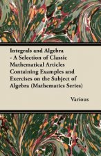 Integrals and Algebra - A Selection of Classic Mathematical Articles Containing Examples and Exercises on the Subject of Algebra (Mathematics Series)