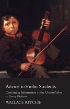 Advice to Violin Students - Containing Information of the Utmost Value to Every Violinist