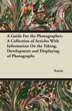 A Guide For the Photographer; A Collection of Articles With Information On the Taking, Development and Displaying of Photographs