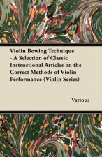 Violin Bowing Technique - A Selection of Classic Instructional Articles on the Correct Methods of Violin Performance (Violin Series)