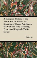 A   European History of the Violin and Its Makers - A Selection of Classic Articles on the Violin in Italy, Germany, France and England (Violin Series