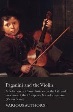 Paganini and the Violin - A Selection of Classic Articles on the Life and Successes of the Composer Niccolo Paganini (Violin Series)