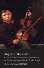 Origins of the Violin - A Selection of Classic Articles on the History and Development of the Violin (Violin Series)