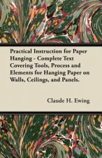 Practical Instruction for Paper Hanging - Complete Text Covering Tools, Process and Elements for Hanging Paper on Walls, Ceilings, and Panels.
