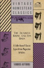 The Arabian Horse and Its Uses - A Collection of Classic Equestrian Magazine Articles