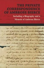 The Private Correspondence of Ambrose Bierce - A Collection of the Letters sent by Ambrose Bierce to his Closest Friends and Family from 1892 up until